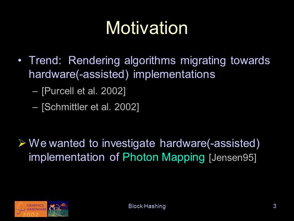 Block Hashing3 Motivation Trend: Rendering algorithms migrating towards hardware(-assisted) implementations –[Purcell et al.