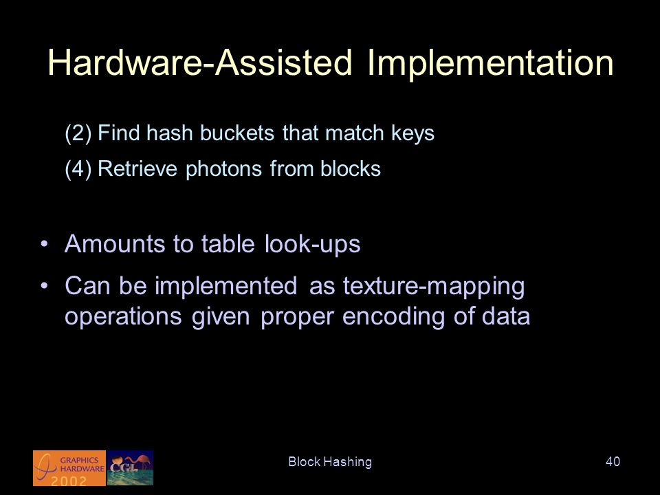 Block Hashing40 Hardware-Assisted Implementation (2) Find hash buckets that match keys (4) Retrieve photons from blocks Amounts to table look-ups Can be implemented as texture-mapping operations given proper encoding of data