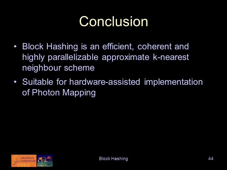 Block Hashing44 Conclusion Block Hashing is an efficient, coherent and highly parallelizable approximate k-nearest neighbour scheme Suitable for hardware-assisted implementation of Photon Mapping