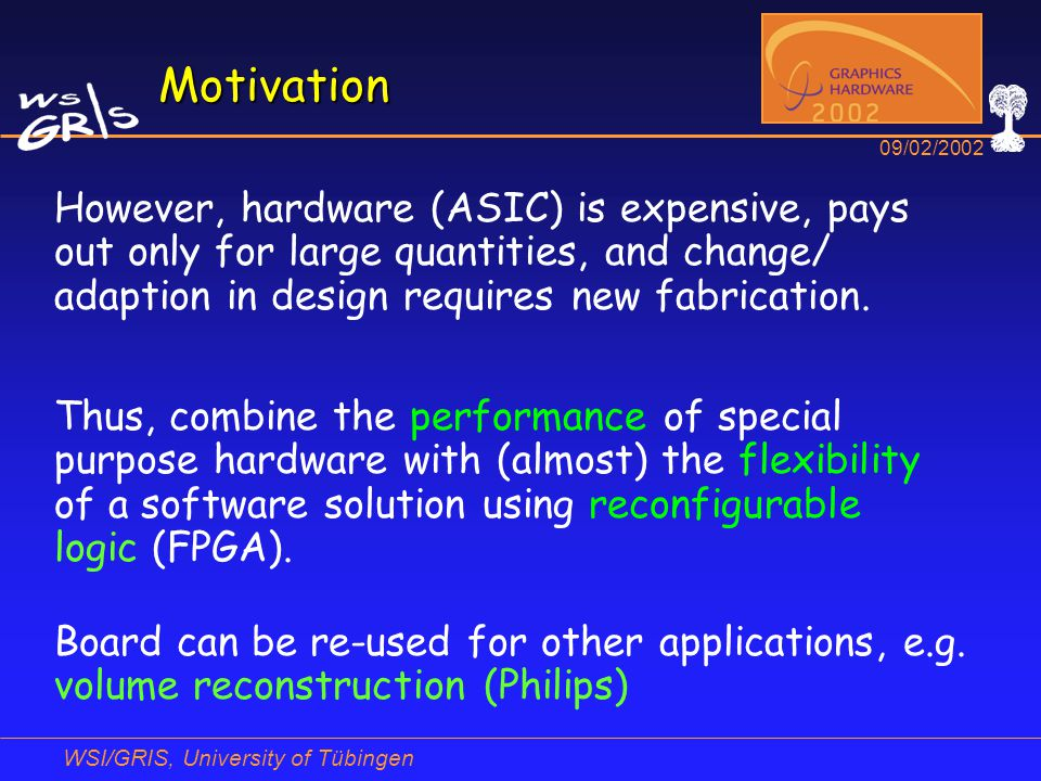 WSI/GRIS, University of Tübingen 09/02/2002 Motivation However, hardware (ASIC) is expensive, pays out only for large quantities, and change/ adaption