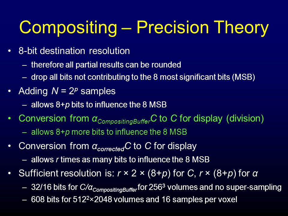 Compositing – Precision Theory 8-bit destination resolution –therefore all partial results can be rounded –drop all bits not contributing to the 8 most significant bits (MSB) Adding N = 2 p samples –allows 8+p bits to influence the 8 MSB Conversion from α CompositingBuffer C to C for display (division) –allows 8+p more bits to influence the 8 MSB Conversion from α corrected C to C for display –allows r times as many bits to influence the 8 MSB Sufficient resolution is: r × 2 × (8+p) for C, r × (8+p) for α –32/16 bits for C/α CompositingBuffer for 256 3 volumes and no super-sampling –608 bits for 512 2 ×2048 volumes and 16 samples per voxel