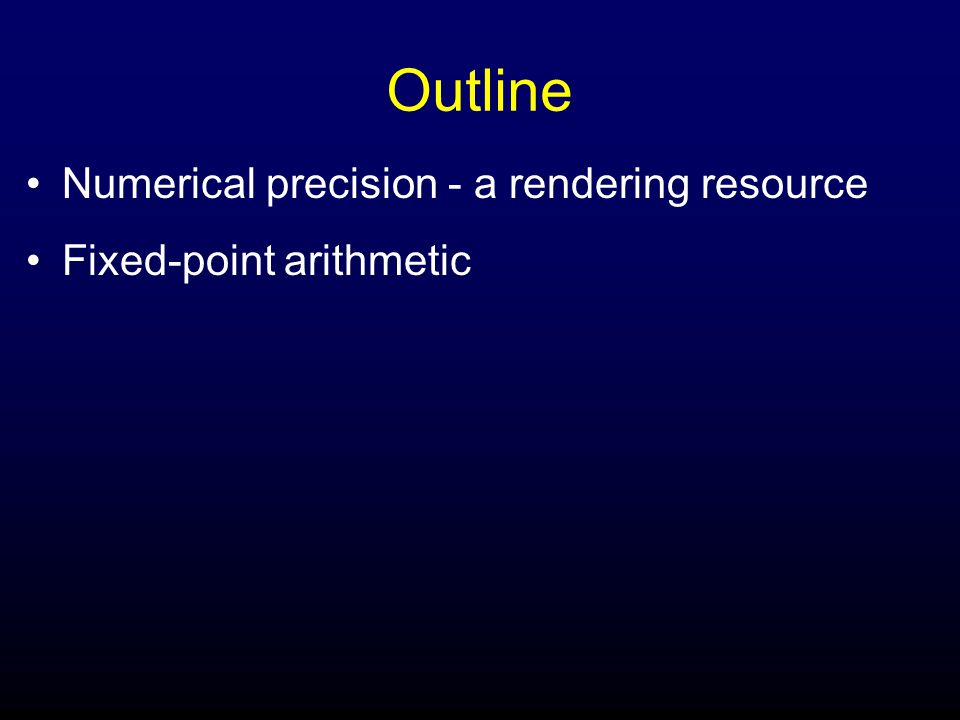 Outline Numerical precision - a rendering resource Fixed-point arithmetic