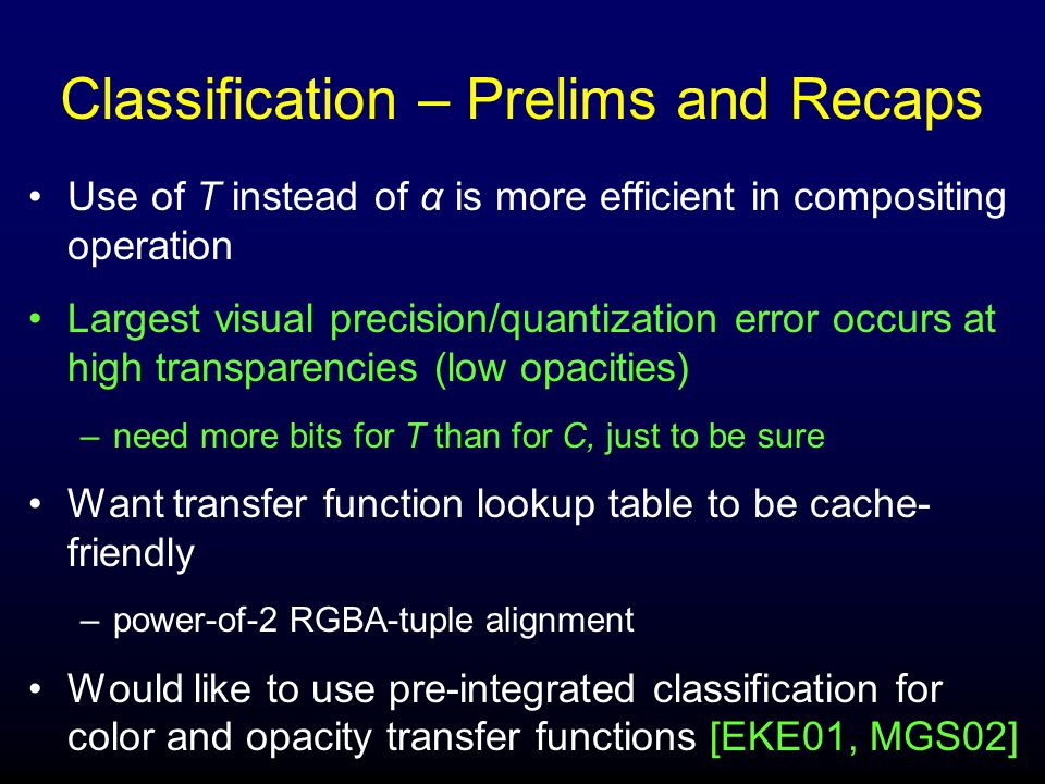 Classification – Prelims and Recaps Use of T instead of α is more efficient in compositing operation Largest visual precision/quantization error occurs at high transparencies (low opacities) –need more bits for T than for C, just to be sure Want transfer function lookup table to be cache- friendly –power-of-2 RGBA-tuple alignment Would like to use pre-integrated classification for color and opacity transfer functions [EKE01, MGS02]