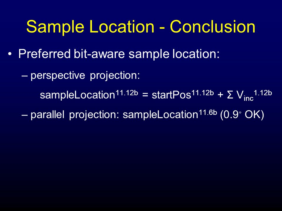 Sample Location - Conclusion Preferred bit-aware sample location: –perspective projection: sampleLocation 11.12b = startPos 11.12b + Σ V inc 1.12b –parallel projection: sampleLocation 11.6b (0.9 ◦ OK)