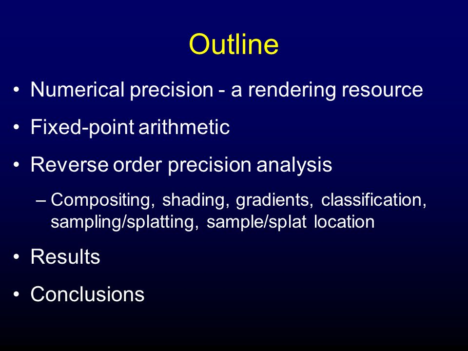 Outline Numerical precision - a rendering resource Fixed-point arithmetic Reverse order precision analysis –Compositing, shading, gradients, classification, sampling/splatting, sample/splat location Results Conclusions