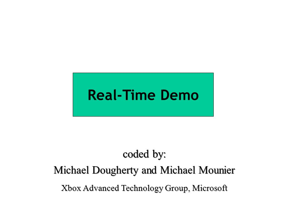 Real-Time Demo coded by: Michael Dougherty and Michael Mounier Xbox Advanced Technology Group, Microsoft coded by: Michael Dougherty and Michael Mounier Xbox Advanced Technology Group, Microsoft
