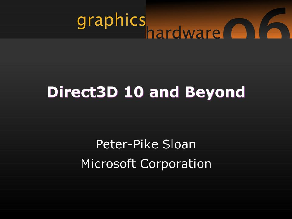 Direct3D 10 and Beyond Peter-Pike Sloan Microsoft Corporation