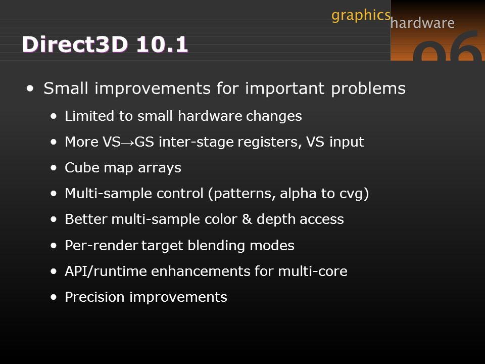 Direct3D 10.1 Small improvements for important problems Limited to small hardware changes More VS → GS inter-stage registers, VS input Cube map arrays