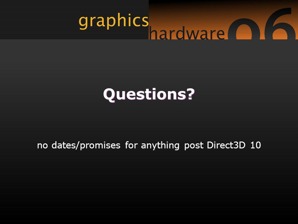 Questions? no dates/promises for anything post Direct3D 10