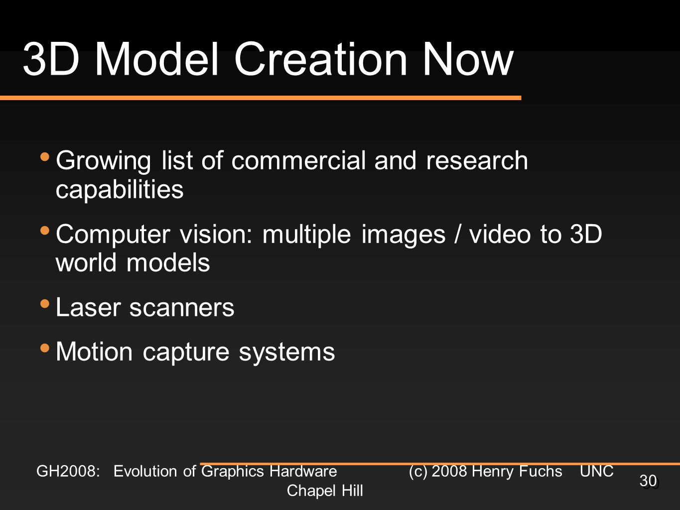 GH2008: Evolution of Graphics Hardware (c) 2008 Henry Fuchs UNC Chapel Hill 30 3D Model Creation Now Growing list of commercial and research capabilities Computer vision: multiple images / video to 3D world models Laser scanners Motion capture systems