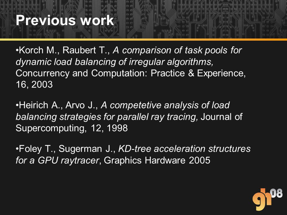 Previous work Korch M., Raubert T., A comparison of task pools for dynamic load balancing of irregular algorithms, Concurrency and Computation: Practice & Experience, 16, 2003 Heirich A., Arvo J., A competetive analysis of load balancing strategies for parallel ray tracing, Journal of Supercomputing, 12, 1998 Foley T., Sugerman J., KD-tree acceleration structures for a GPU raytracer, Graphics Hardware 2005