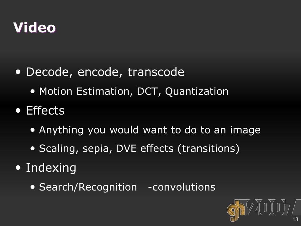 13 Video Decode, encode, transcode Motion Estimation, DCT, Quantization Effects Anything you would want to do to an image Scaling, sepia, DVE effects (transitions) Indexing Search/Recognition -convolutions