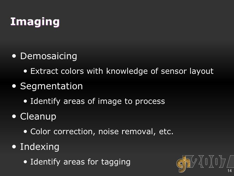 14 Imaging Demosaicing Extract colors with knowledge of sensor layout Segmentation Identify areas of image to process Cleanup Color correction, noise removal, etc.