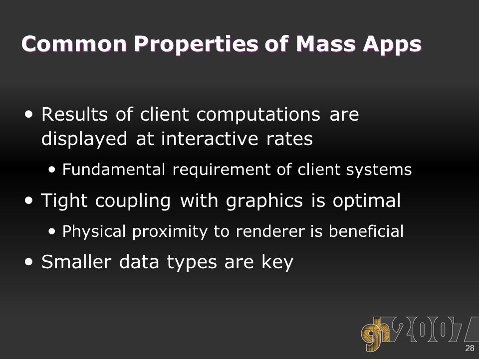 28 Common Properties of Mass Apps Results of client computations are displayed at interactive rates Fundamental requirement of client systems Tight coupling with graphics is optimal Physical proximity to renderer is beneficial Smaller data types are key