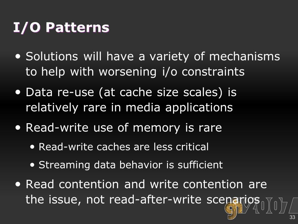33 I/O Patterns Solutions will have a variety of mechanisms to help with worsening i/o constraints Data re-use (at cache size scales) is relatively rare in media applications Read-write use of memory is rare Read-write caches are less critical Streaming data behavior is sufficient Read contention and write contention are the issue, not read-after-write scenarios