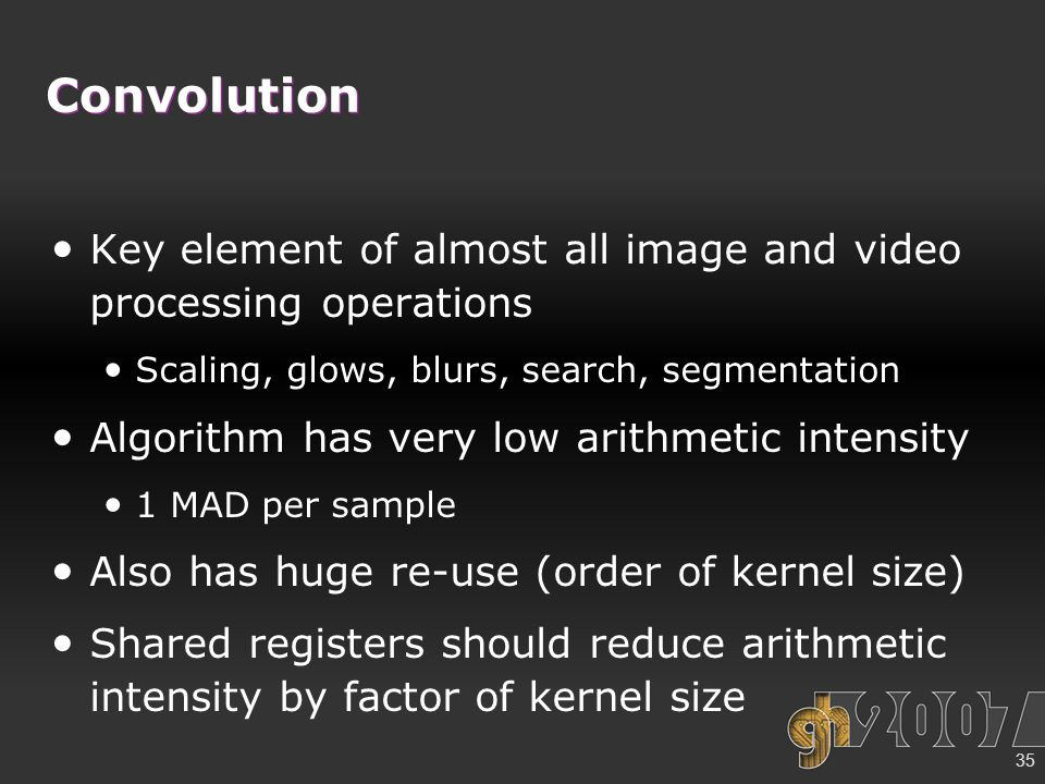 35 Convolution Key element of almost all image and video processing operations Scaling, glows, blurs, search, segmentation Algorithm has very low arithmetic intensity 1 MAD per sample Also has huge re-use (order of kernel size) Shared registers should reduce arithmetic intensity by factor of kernel size