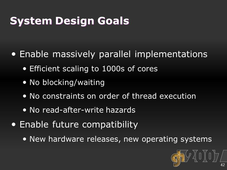 42 System Design Goals Enable massively parallel implementations Efficient scaling to 1000s of cores No blocking/waiting No constraints on order of thread execution No read-after-write hazards Enable future compatibility New hardware releases, new operating systems