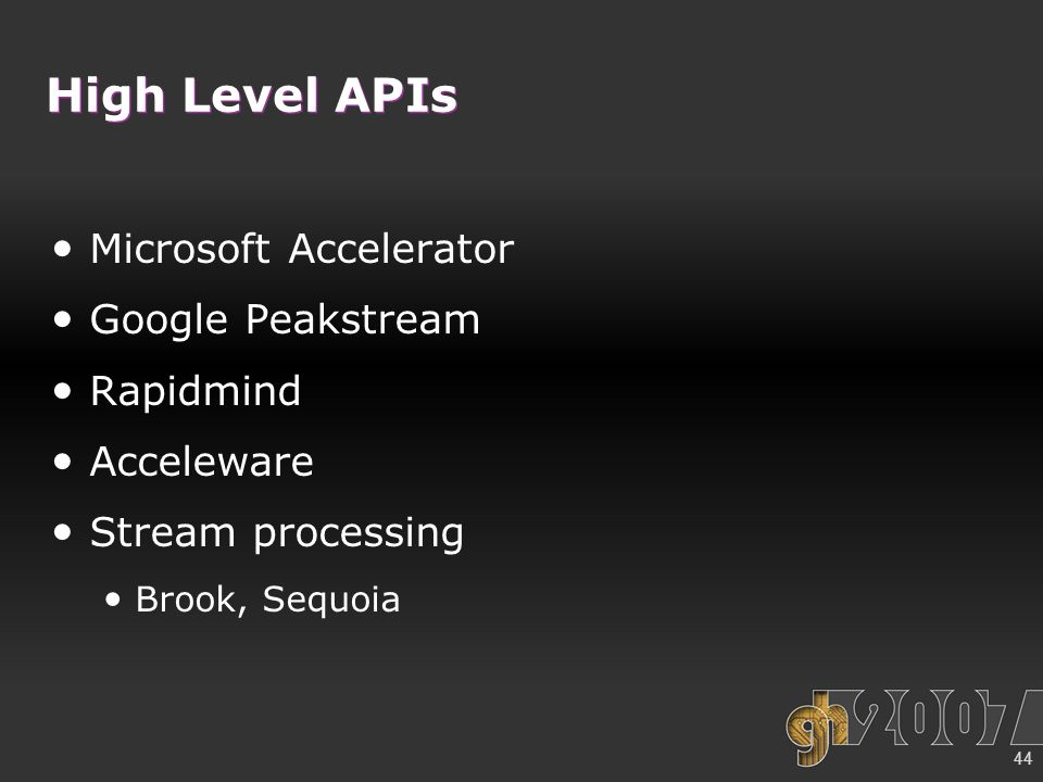 44 High Level APIs Microsoft Accelerator Google Peakstream Rapidmind Acceleware Stream processing Brook, Sequoia