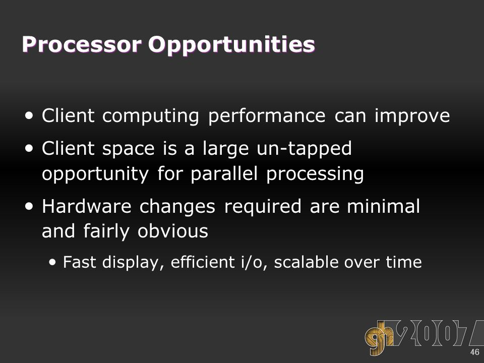 46 Processor Opportunities Client computing performance can improve Client space is a large un-tapped opportunity for parallel processing Hardware changes required are minimal and fairly obvious Fast display, efficient i/o, scalable over time