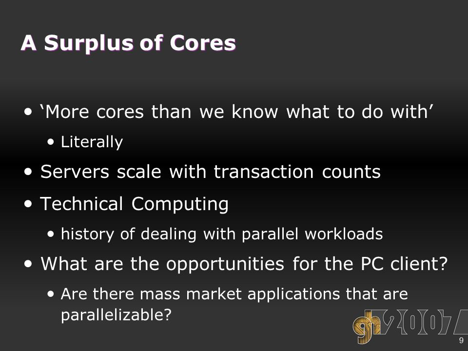 9 A Surplus of Cores 'More cores than we know what to do with' Literally Servers scale with transaction counts Technical Computing history of dealing with parallel workloads What are the opportunities for the PC client.