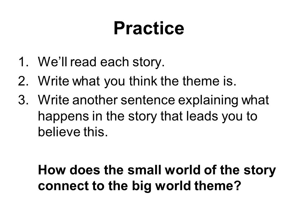Practice 1.We'll read each story. 2.Write what you think the theme is. 3.Write another sentence explaining what happens in the story that leads you to