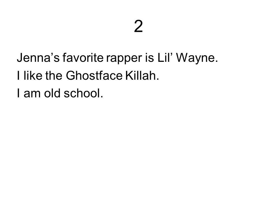 2 Jenna's favorite rapper is Lil' Wayne. I like the Ghostface Killah. I am old school.