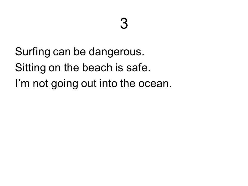 3 Surfing can be dangerous. Sitting on the beach is safe. I'm not going out into the ocean.