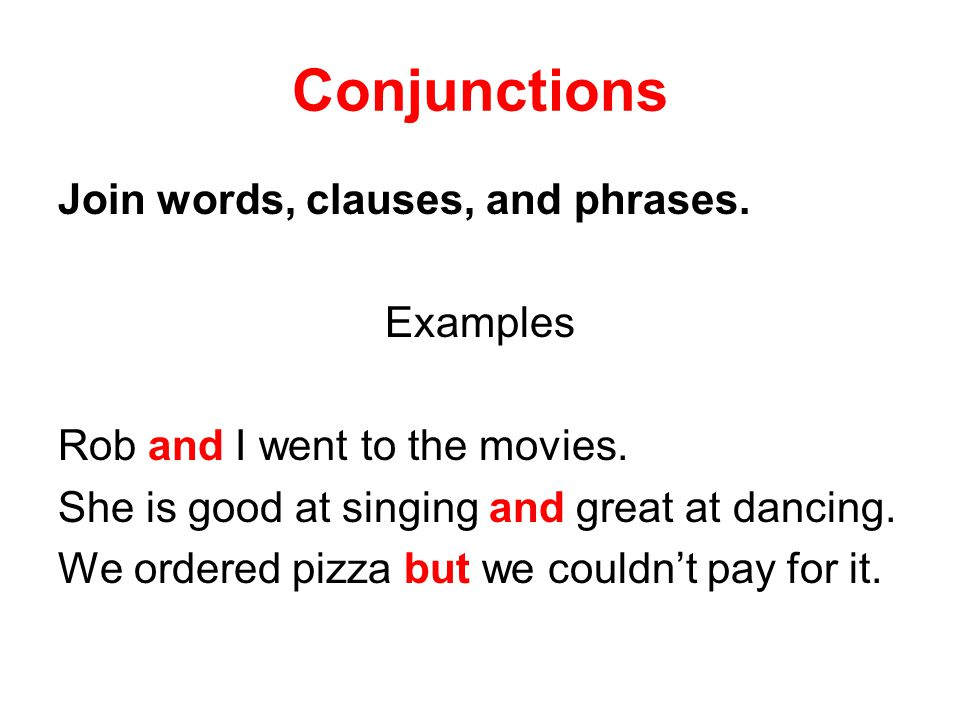 Conjunctions Join words, clauses, and phrases. Examples Rob and I went to the movies.