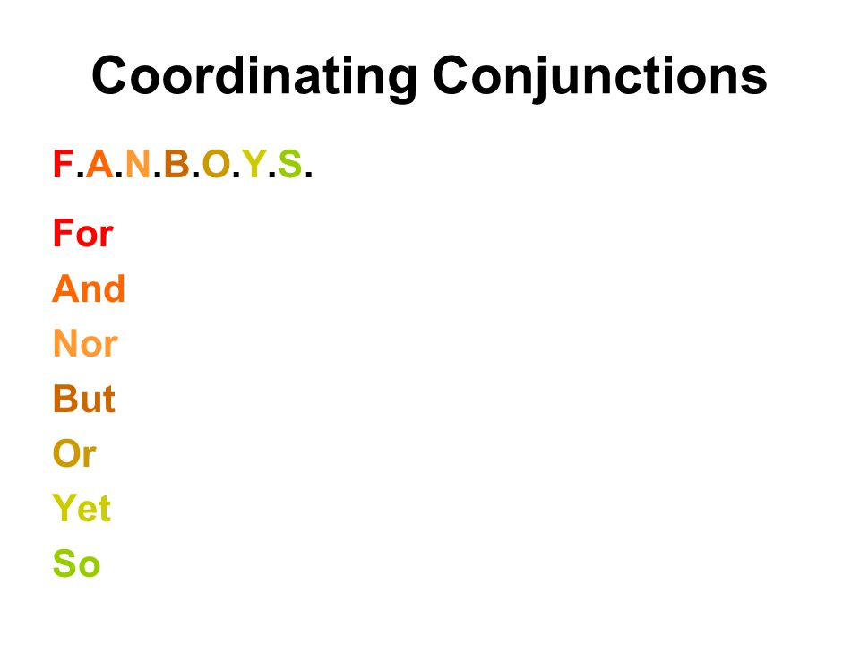 Coordinating Conjunctions F.A.N.B.O.Y.S.F.A.N.B.O.Y.S. For And Nor But Or Yet So