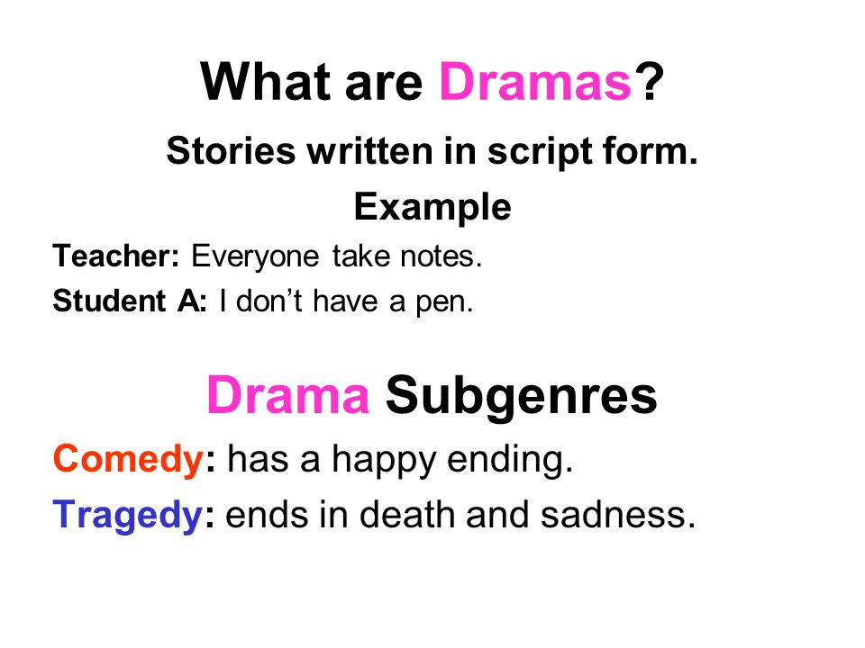 What are Dramas? Stories written in script form. Example Teacher: Everyone take notes. Student A: I don't have a pen. Drama Subgenres Comedy: has a ha