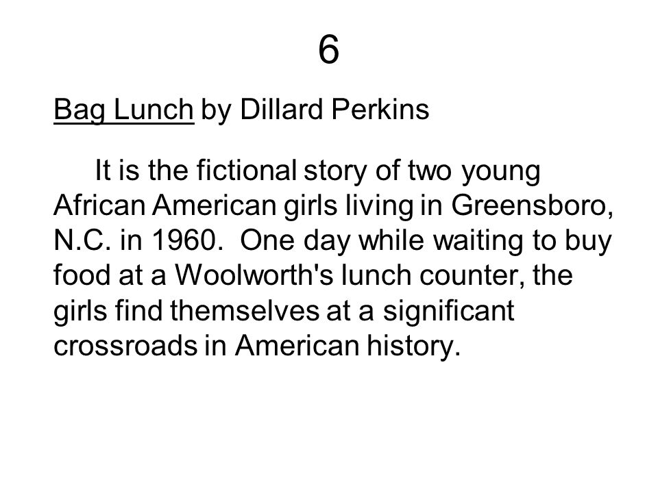 6 Bag Lunch by Dillard Perkins It is the fictional story of two young African American girls living in Greensboro, N.C. in 1960. One day while waiting
