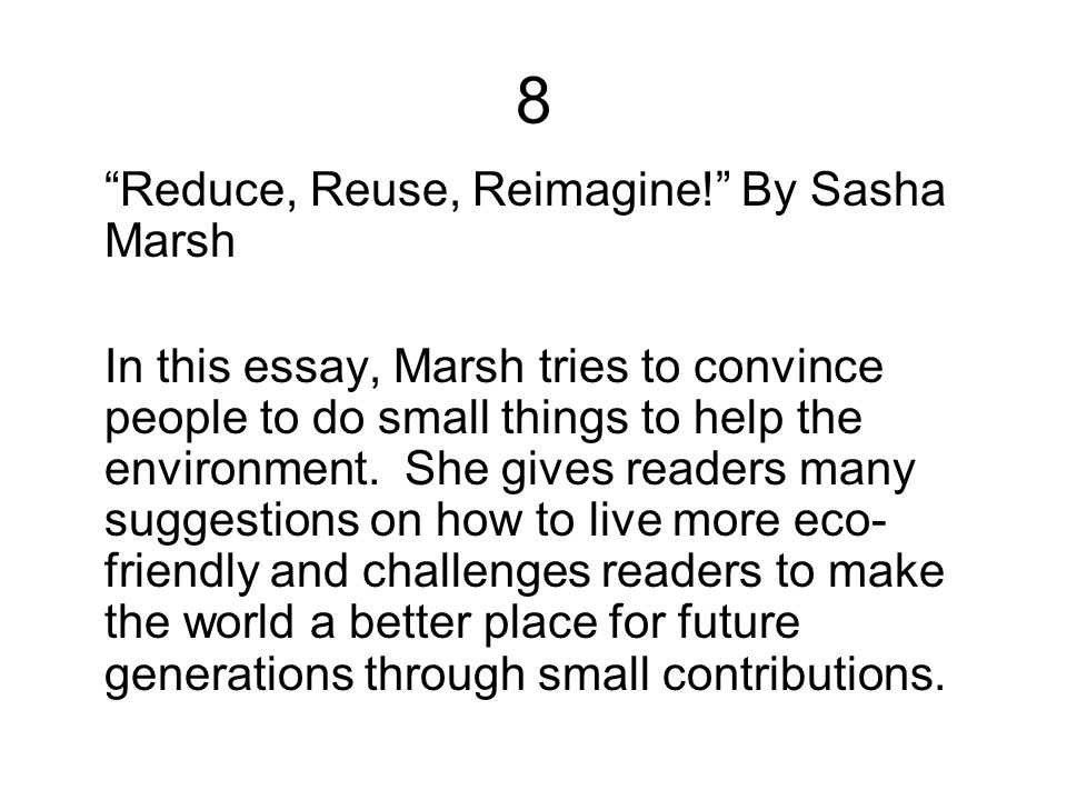 "8 ""Reduce, Reuse, Reimagine!"" By Sasha Marsh In this essay, Marsh tries to convince people to do small things to help the environment. She gives reade"