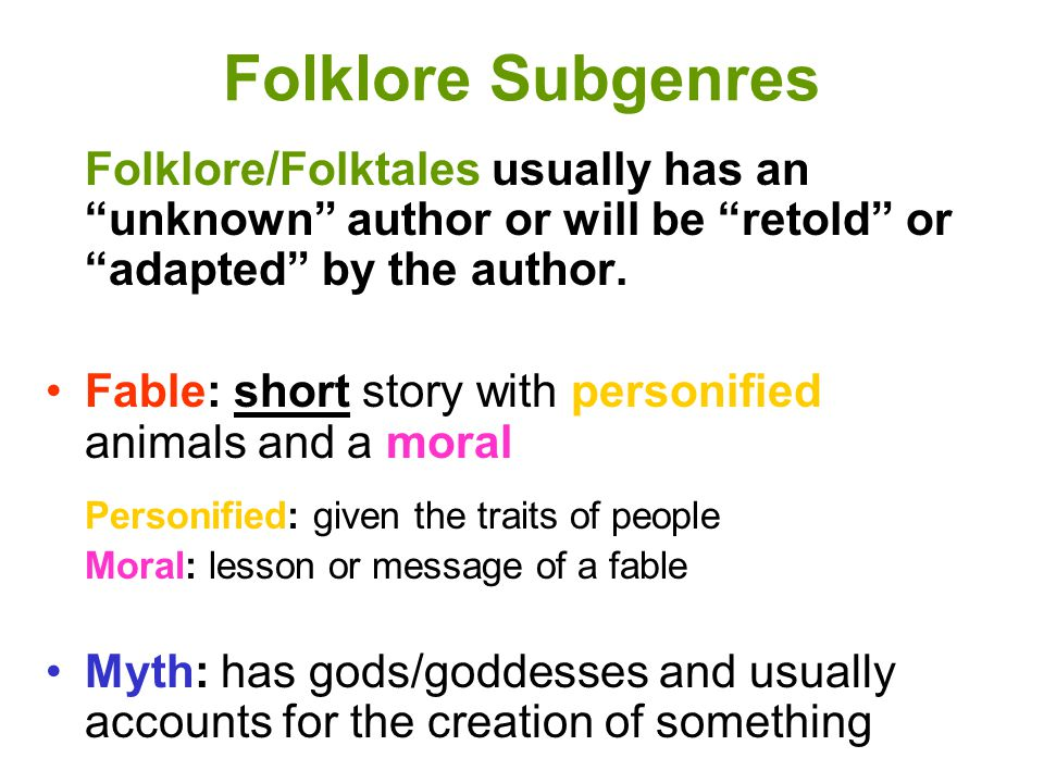 Folklore Subgenres (continued) Tall Tale Set in the Wild West, the American frontier Main characters skills/size/strength is greatly exaggerated Exaggeration is humorous Legend Based on a real person or place Facts are stretched beyond nonfiction Exaggerated in a serious way