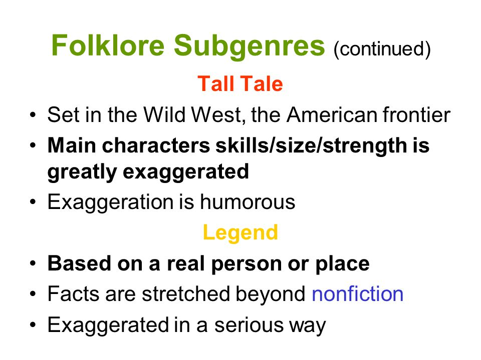 Folklore Subgenres (continued) Tall Tale Set in the Wild West, the American frontier Main characters skills/size/strength is greatly exaggerated Exagg