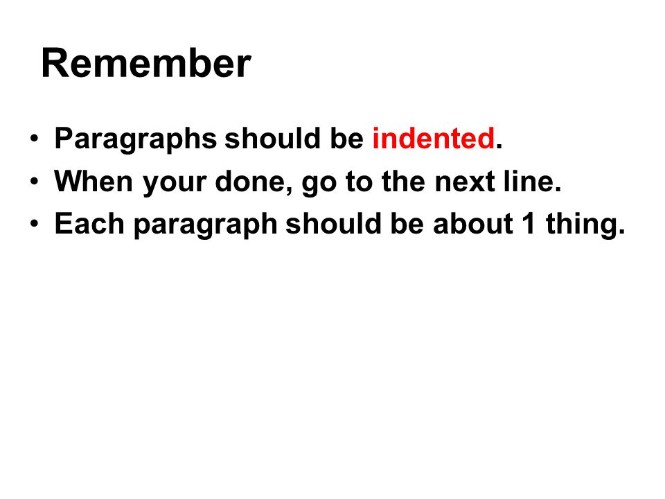 Remember Paragraphs should be indented.When your done, go to the next line.