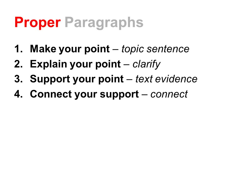 Proper Paragraphs 1.Make your point – topic sentence 2.Explain your point – clarify 3.Support your point – text evidence 4.Connect your support – connect