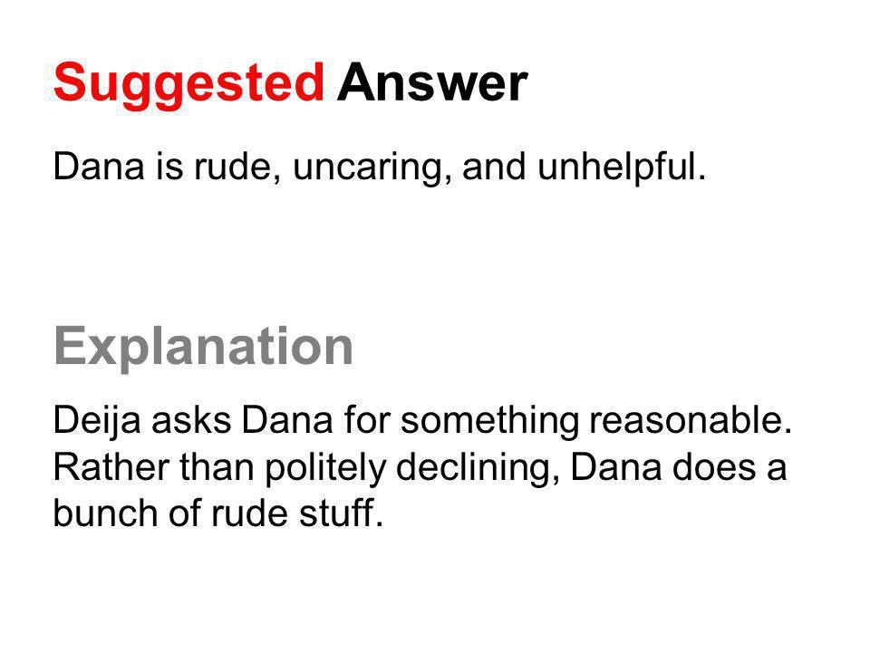 Suggested Answer Dana is rude, uncaring, and unhelpful. Explanation Deija asks Dana for something reasonable. Rather than politely declining, Dana doe