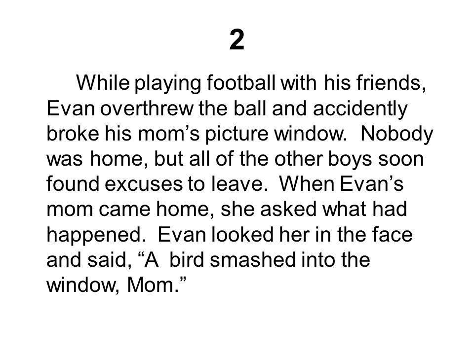 2 While playing football with his friends, Evan overthrew the ball and accidently broke his mom's picture window. Nobody was home, but all of the othe