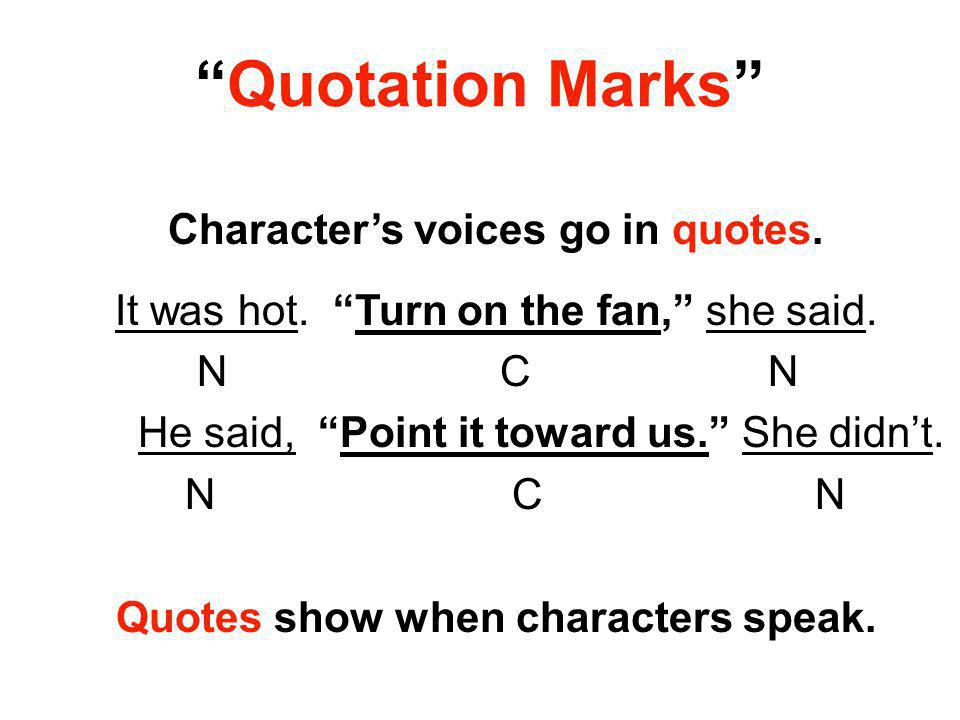 """Quotation Marks"" Character's voices go in quotes. It was hot. ""Turn on the fan,"" she said. N C N He said, ""Point it toward us."" She didn't. N C N Quo"