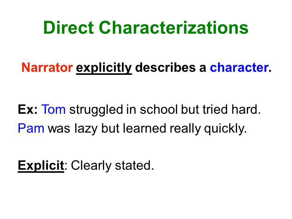 Direct Characterizations Narrator explicitly describes a character. Ex: Tom struggled in school but tried hard. Pam was lazy but learned really quickl