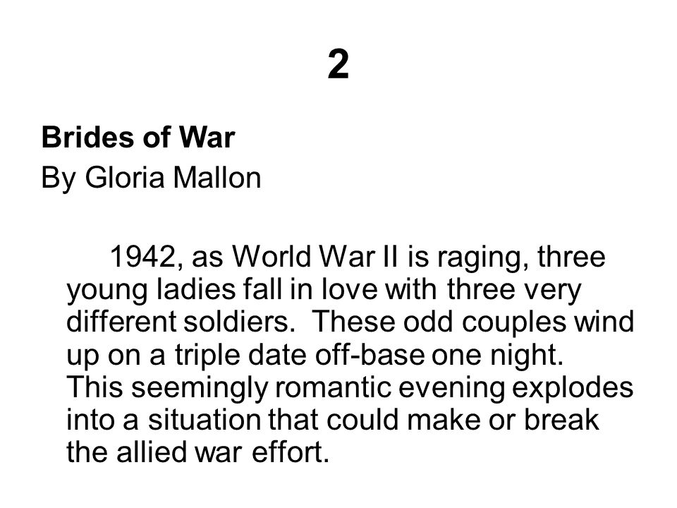 2 Brides of War By Gloria Mallon 1942, as World War II is raging, three young ladies fall in love with three very different soldiers.