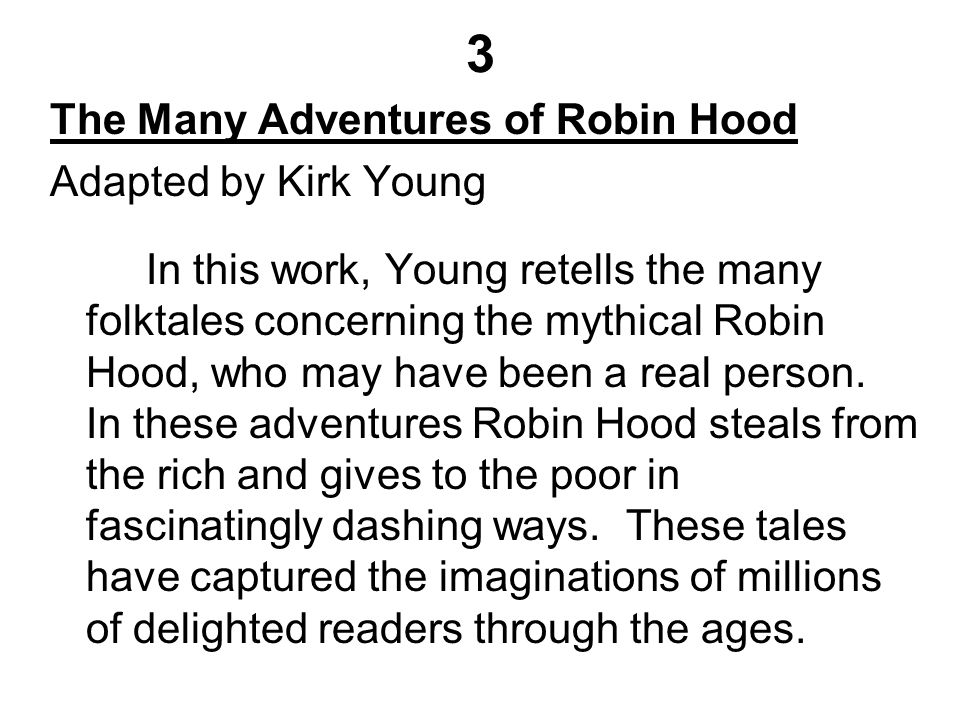 3 The Many Adventures of Robin Hood Adapted by Kirk Young In this work, Young retells the many folktales concerning the mythical Robin Hood, who may have been a real person.