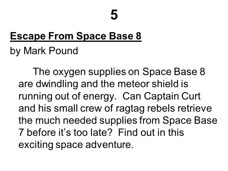 5 Escape From Space Base 8 by Mark Pound The oxygen supplies on Space Base 8 are dwindling and the meteor shield is running out of energy.