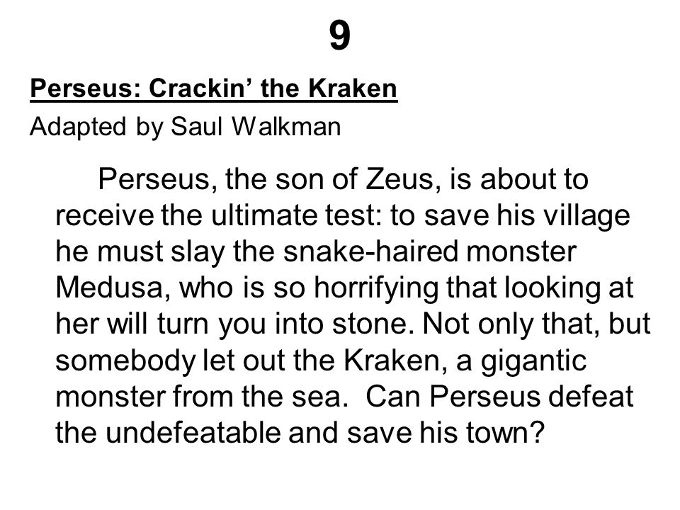 9 Perseus: Crackin' the Kraken Adapted by Saul Walkman Perseus, the son of Zeus, is about to receive the ultimate test: to save his village he must slay the snake-haired monster Medusa, who is so horrifying that looking at her will turn you into stone.
