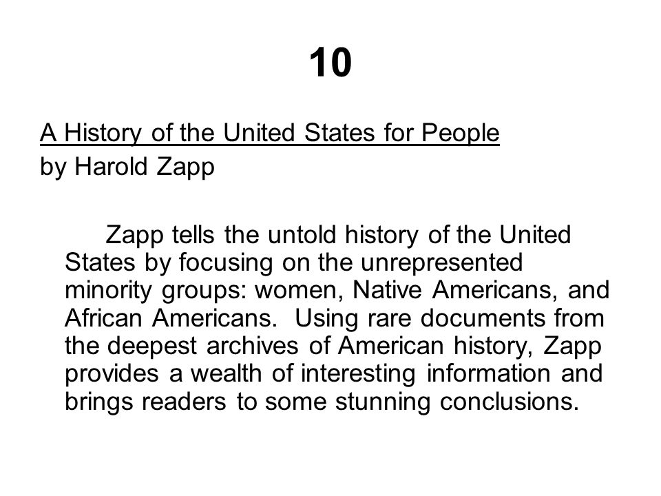 10 A History of the United States for People by Harold Zapp Zapp tells the untold history of the United States by focusing on the unrepresented minority groups: women, Native Americans, and African Americans.