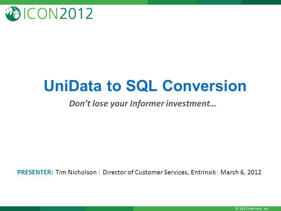 © 2012 Entrinsik, Inc. UniData to SQL Conversion Don't lose your Informer investment… PRESENTER: Tim Nicholson   Director of Customer Services, Entrin
