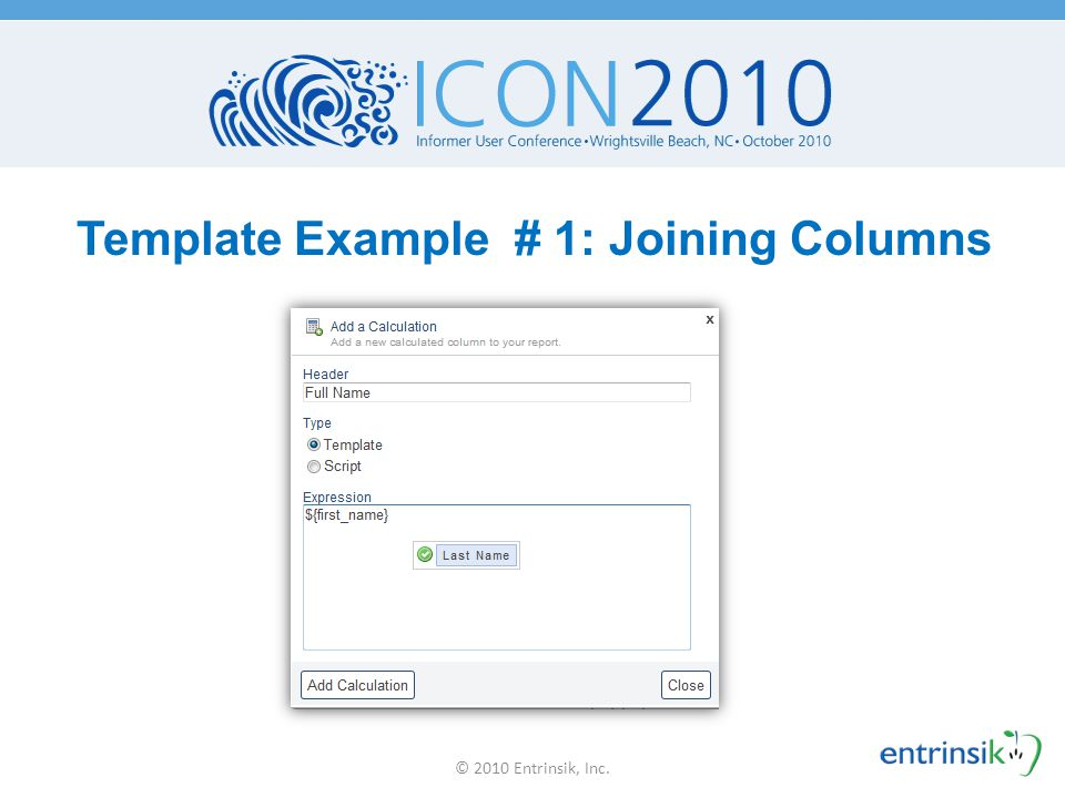 Joining Columns: Drag & Drop  Drag & drop the column headers into the Expression box to get this: ${firstName} ${lastName}  Produces: Doug Leupen © 2010 Entrinsik, Inc.