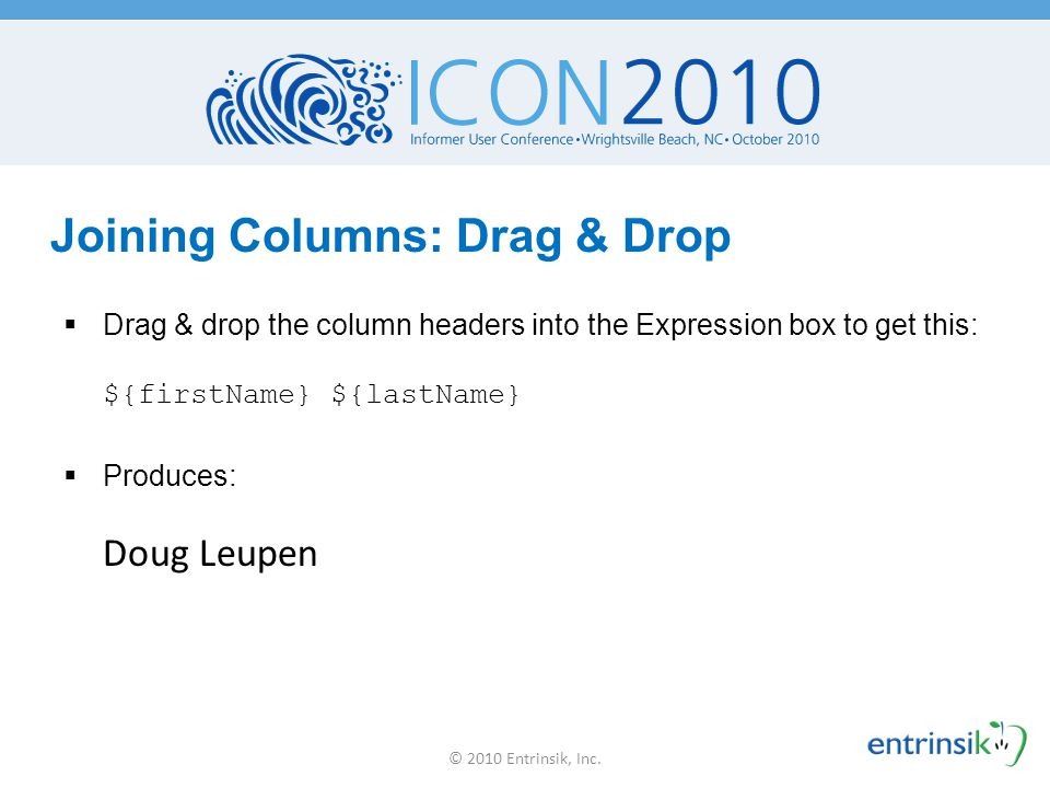 Joining Columns: Mix in HTML  Insert HTML into your column to change the style: ${firstName} ${lastName }  Produces: Doug Leupen © 2010 Entrinsik, Inc.