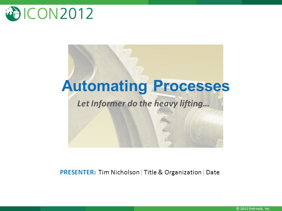 © 2012 Entrinsik, Inc. Automating Processes Let Informer do the heavy lifting… PRESENTER: Tim Nicholson| Title & Organization| Date
