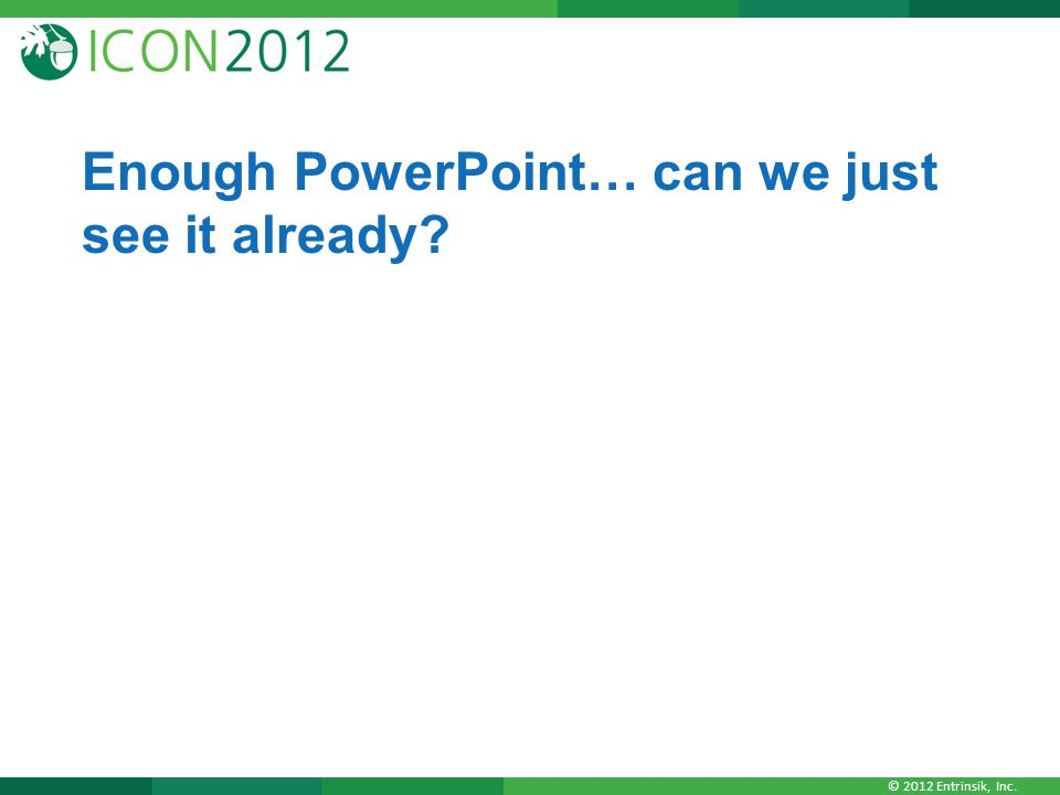 © 2012 Entrinsik, Inc. Enough PowerPoint… can we just see it already?
